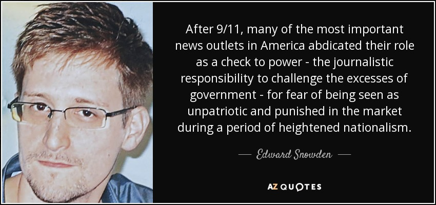 After 9/11, many of the most important news outlets in America abdicated their role as a check to power - the journalistic responsibility to challenge the excesses of government - for fear of being seen as unpatriotic and punished in the market during a period of heightened nationalism. - Edward Snowden