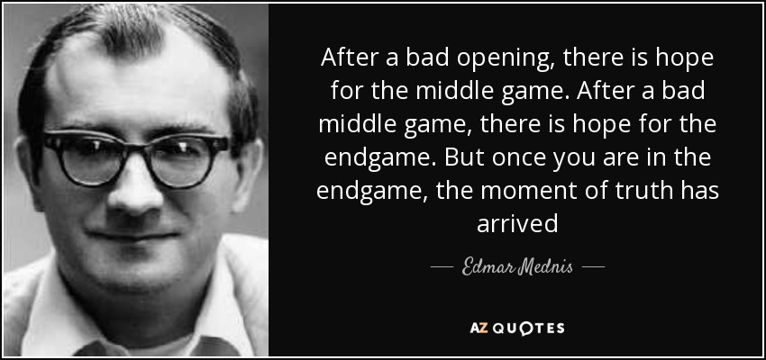 After a bad opening, there is hope for the middle game. After a bad middle game, there is hope for the endgame. But once you are in the endgame, the moment of truth has arrived - Edmar Mednis