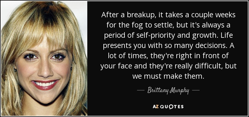 After a breakup, it takes a couple weeks for the fog to settle, but it's always a period of self-priority and growth. Life presents you with so many decisions. A lot of times, they're right in front of your face and they're really difficult, but we must make them. - Brittany Murphy