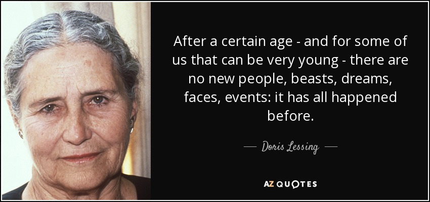 After a certain age - and for some of us that can be very young - there are no new people, beasts, dreams, faces, events: it has all happened before. - Doris Lessing