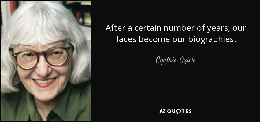 After a certain number of years, our faces become our biographies. - Cynthia Ozick