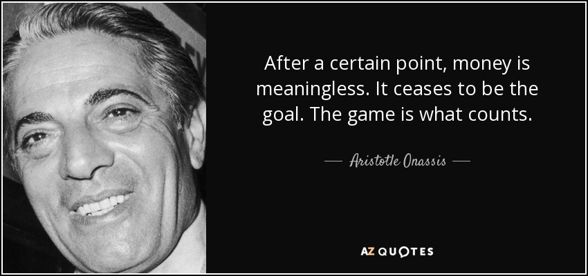 After a certain point, money is meaningless. It ceases to be the goal. The game is what counts. - Aristotle Onassis
