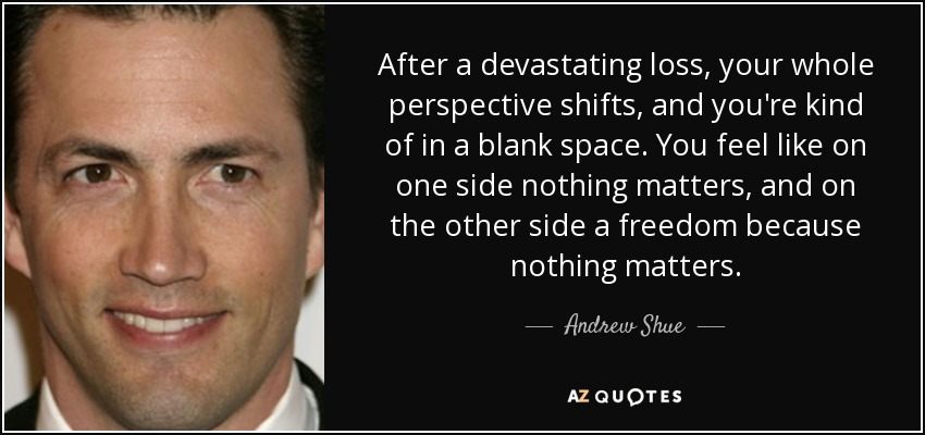 After a devastating loss, your whole perspective shifts, and you're kind of in a blank space. You feel like on one side nothing matters, and on the other side a freedom because nothing matters. - Andrew Shue