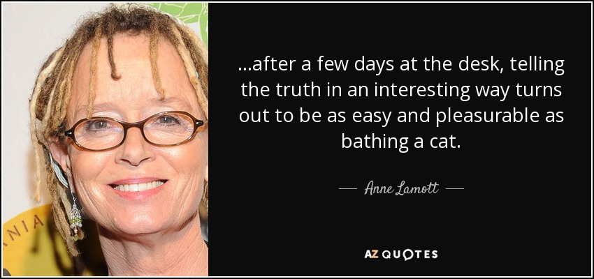 ...after a few days at the desk, telling the truth in an interesting way turns out to be as easy and pleasurable as bathing a cat. - Anne Lamott