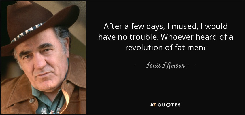 After a few days, I mused, I would have no trouble. Whoever heard of a revolution of fat men? - Louis L'Amour