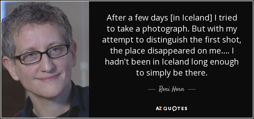 After a few days [in Iceland] I tried to take a photograph. But with my attempt to distinguish the first shot, the place disappeared on me.... I hadn't been in Iceland long enough to simply be there. - Roni Horn