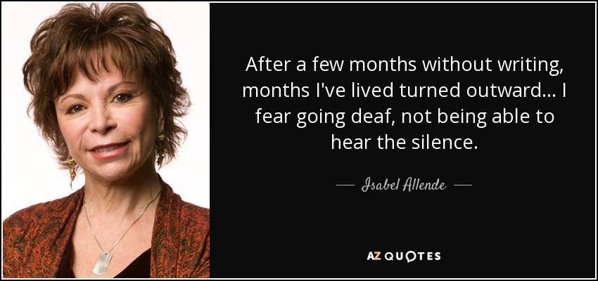 After a few months without writing, months I've lived turned outward... I fear going deaf, not being able to hear the silence. - Isabel Allende