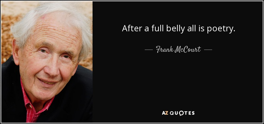 After a full belly all is poetry. - Frank McCourt