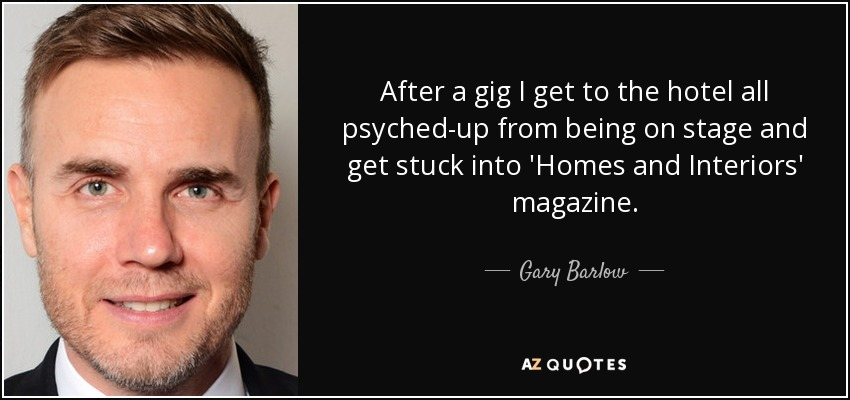 After a gig I get to the hotel all psyched-up from being on stage and get stuck into 'Homes and Interiors' magazine. - Gary Barlow
