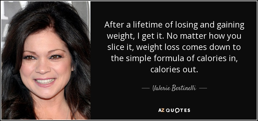 After a lifetime of losing and gaining weight, I get it. No matter how you slice it, weight loss comes down to the simple formula of calories in, calories out. - Valerie Bertinelli