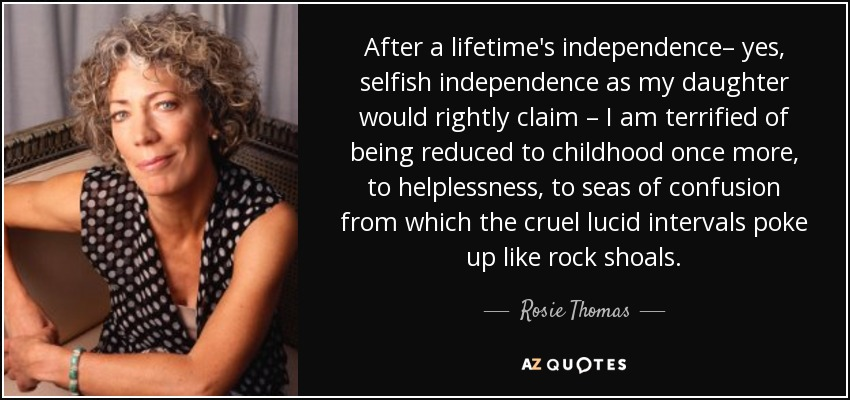 After a lifetime's independence– yes, selfish independence as my daughter would rightly claim – I am terrified of being reduced to childhood once more, to helplessness, to seas of confusion from which the cruel lucid intervals poke up like rock shoals. - Rosie Thomas