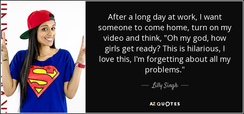 Lilly Singh quote: After a long day at work, I want someone to