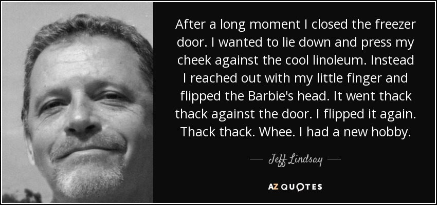 After a long moment I closed the freezer door. I wanted to lie down and press my cheek against the cool linoleum. Instead I reached out with my little finger and flipped the Barbie's head. It went thack thack against the door. I flipped it again. Thack thack. Whee. I had a new hobby. - Jeff Lindsay