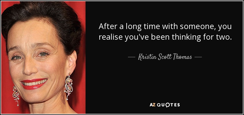 After a long time with someone, you realise you've been thinking for two. - Kristin Scott Thomas