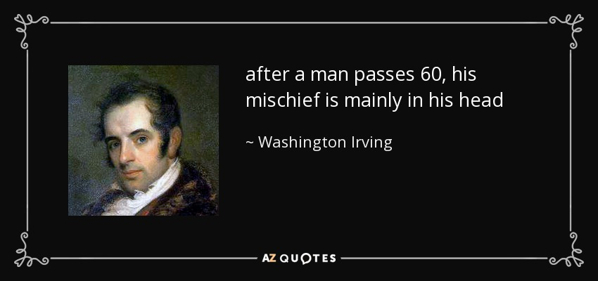 after a man passes 60 , his mischief is mainly in his head - Washington Irving