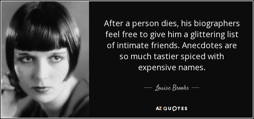 After a person dies, his biographers feel free to give him a glittering list of intimate friends. Anecdotes are so much tastier spiced with expensive names. - Louise Brooks