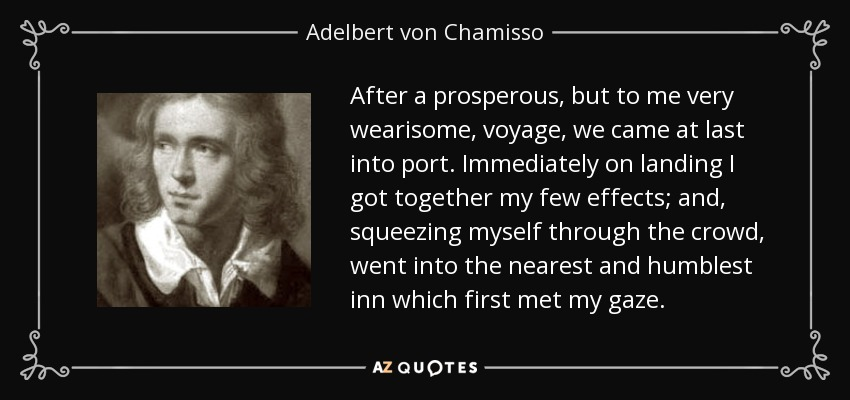 After a prosperous, but to me very wearisome, voyage, we came at last into port. Immediately on landing I got together my few effects; and, squeezing myself through the crowd, went into the nearest and humblest inn which first met my gaze. - Adelbert von Chamisso