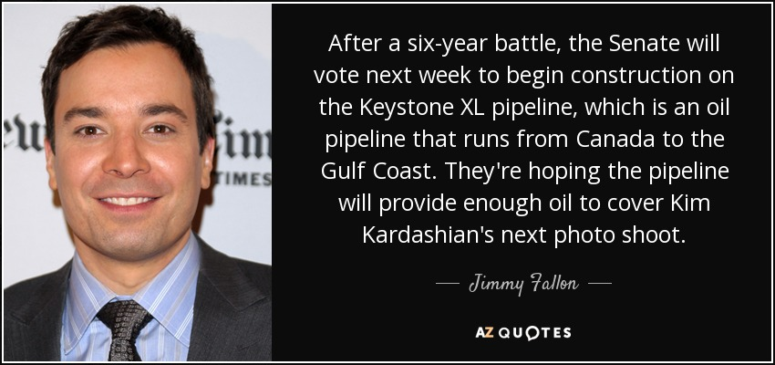 After a six-year battle, the Senate will vote next week to begin construction on the Keystone XL pipeline, which is an oil pipeline that runs from Canada to the Gulf Coast. They're hoping the pipeline will provide enough oil to cover Kim Kardashian's next photo shoot. - Jimmy Fallon