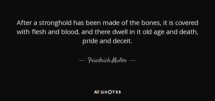 After a stronghold has been made of the bones, it is covered with flesh and blood, and there dwell in it old age and death, pride and deceit. - Friedrich Muller