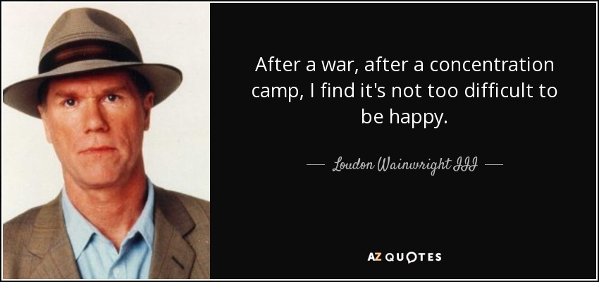 After a war, after a concentration camp, I find it's not too difficult to be happy. - Loudon Wainwright III