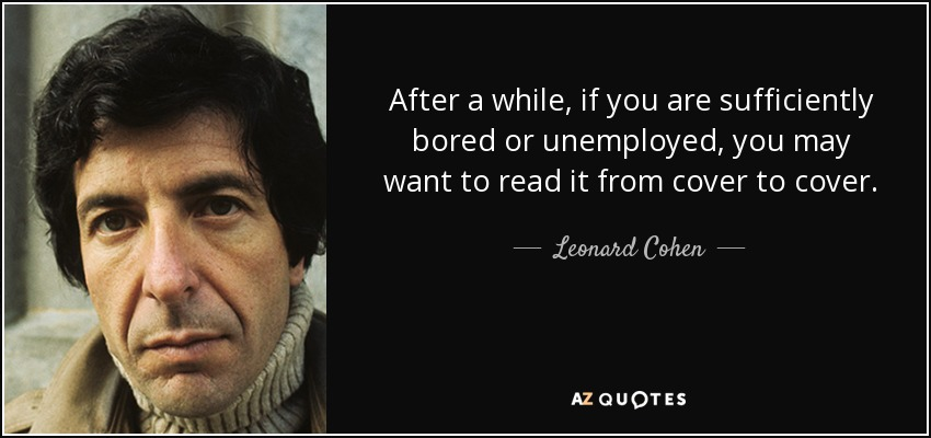 After a while, if you are sufficiently bored or unemployed, you may want to read it from cover to cover. - Leonard Cohen