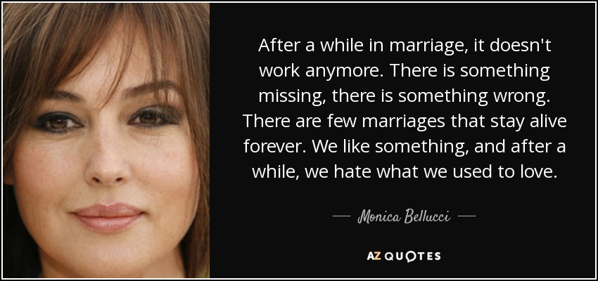 After a while in marriage, it doesn't work anymore. There is something missing, there is something wrong. There are few marriages that stay alive forever. We like something, and after a while, we hate what we used to love. - Monica Bellucci