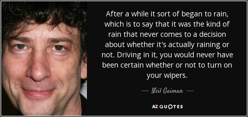 After a while it sort of began to rain, which is to say that it was the kind of rain that never comes to a decision about whether it's actually raining or not. Driving in it, you would never have been certain whether or not to turn on your wipers. - Neil Gaiman
