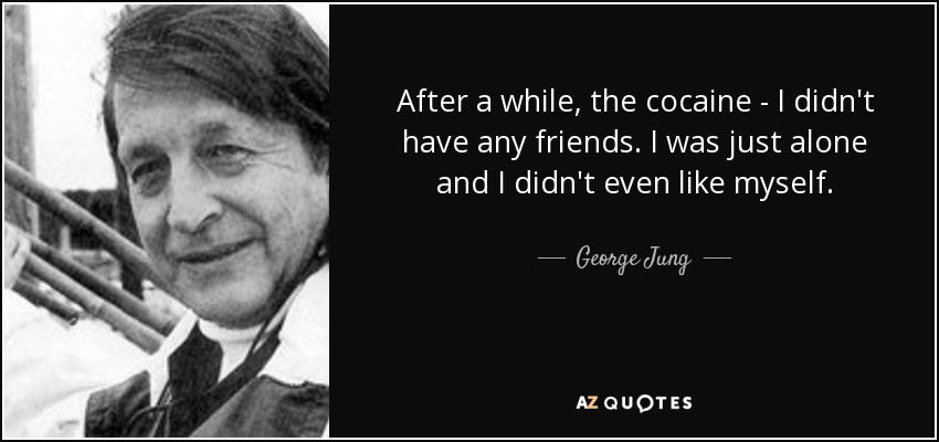 After a while, the cocaine - I didn't have any friends. I was just alone and I didn't even like myself. - George Jung