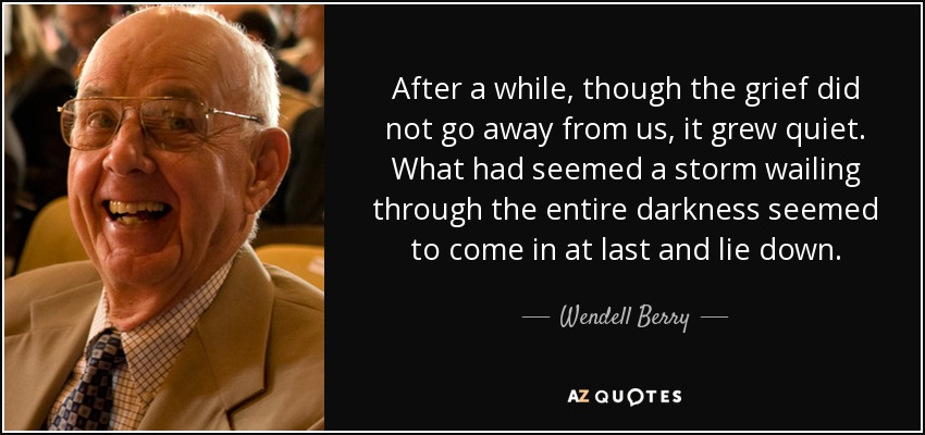 After a while, though the grief did not go away from us, it grew quiet. What had seemed a storm wailing through the entire darkness seemed to come in at last and lie down. - Wendell Berry