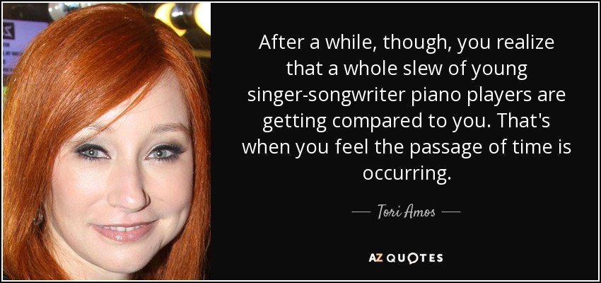 After a while, though, you realize that a whole slew of young singer-songwriter piano players are getting compared to you. That's when you feel the passage of time is occurring. - Tori Amos