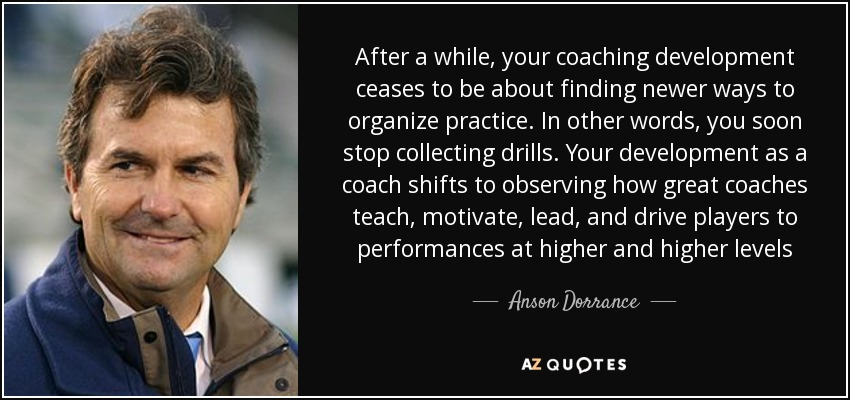 After a while, your coaching development ceases to be about finding newer ways to organize practice. In other words, you soon stop collecting drills. Your development as a coach shifts to observing how great coaches teach, motivate, lead, and drive players to performances at higher and higher levels - Anson Dorrance