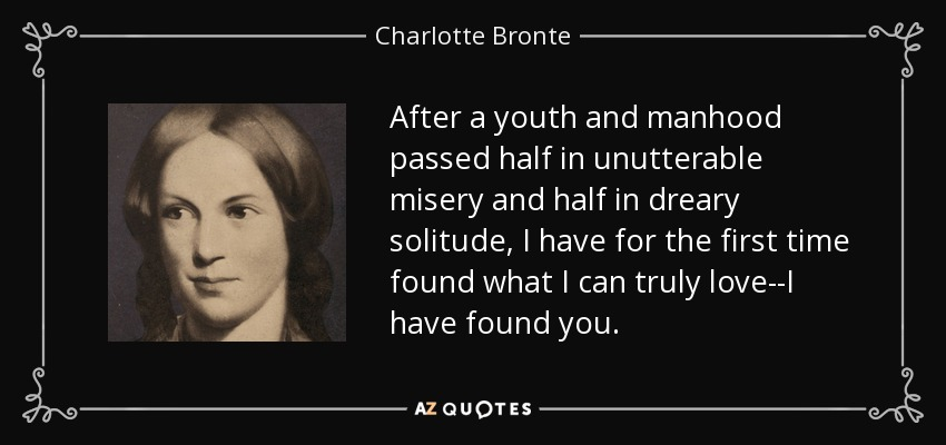 After a youth and manhood passed half in unutterable misery and half in dreary solitude, I have for the first time found what I can truly love--I have found you. - Charlotte Bronte