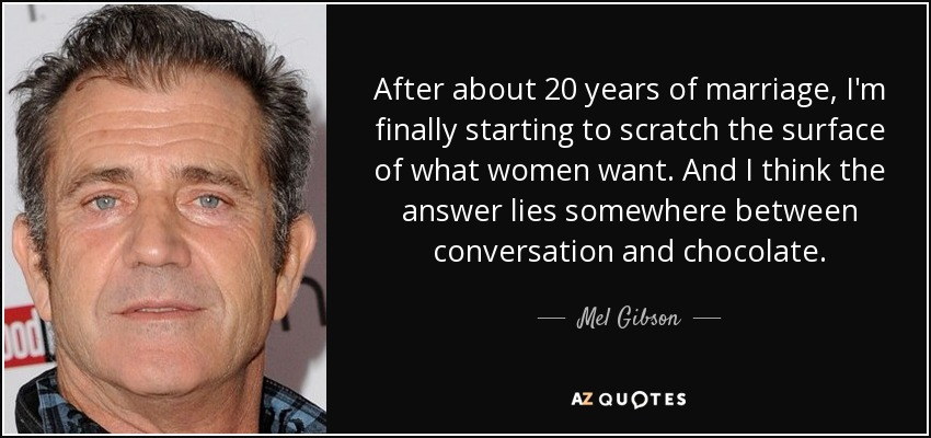 After about 20 years of marriage, I'm finally starting to scratch the surface of what women want. And I think the answer lies somewhere between conversation and chocolate. - Mel Gibson
