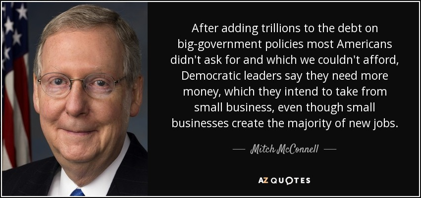 After adding trillions to the debt on big-government policies most Americans didn't ask for and which we couldn't afford, Democratic leaders say they need more money, which they intend to take from small business, even though small businesses create the majority of new jobs. - Mitch McConnell