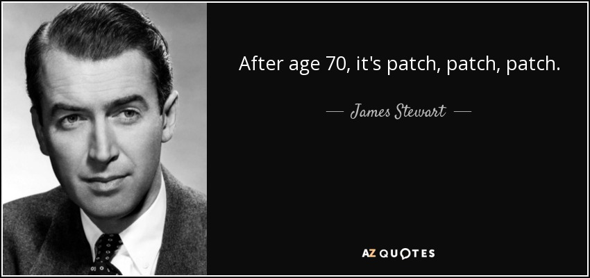 After age 70, it's patch, patch, patch. - James Stewart