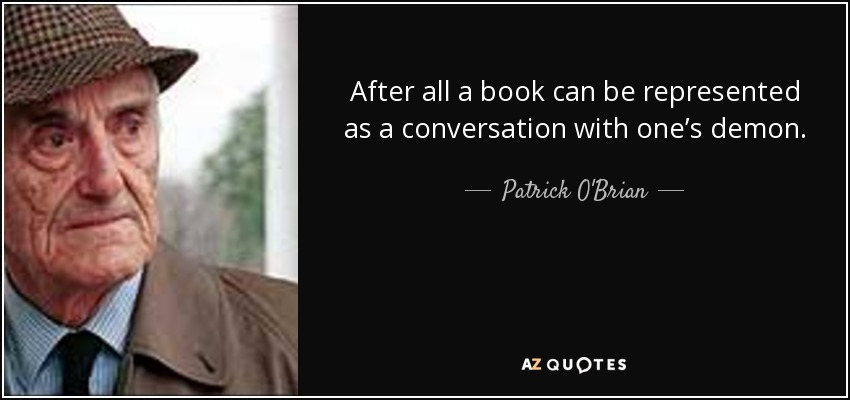 After all a book can be represented as a conversation with one's demon. - Patrick O'Brian