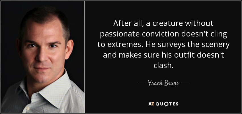 After all, a creature without passionate conviction doesn't cling to extremes. He surveys the scenery and makes sure his outfit doesn't clash. - Frank Bruni