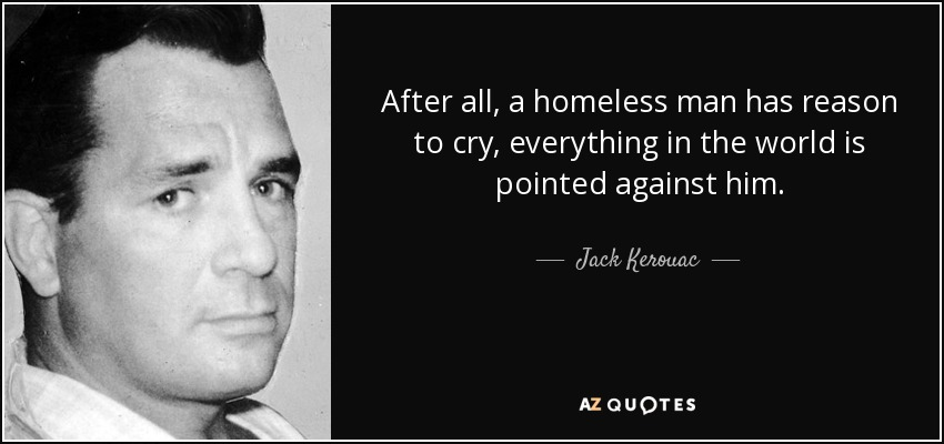 After all, a homeless man has reason to cry, everything in the world is pointed against him. - Jack Kerouac