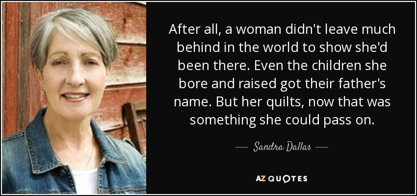 After all, a woman didn't leave much behind in the world to show she'd been there. Even the children she bore and raised got their father's name. But her quilts, now that was something she could pass on. - Sandra Dallas