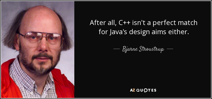After all, C++ isn't a perfect match for Java's design aims either. - Bjarne Stroustrup