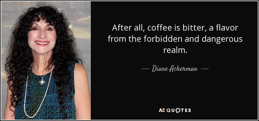 After all, coffee is bitter, a flavor from the forbidden and dangerous realm. - Diane Ackerman