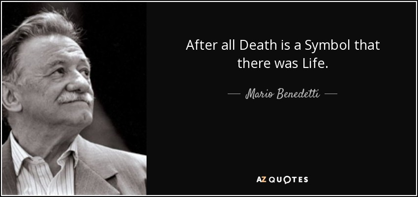 After all Death is a Symbol that there was Life. - Mario Benedetti