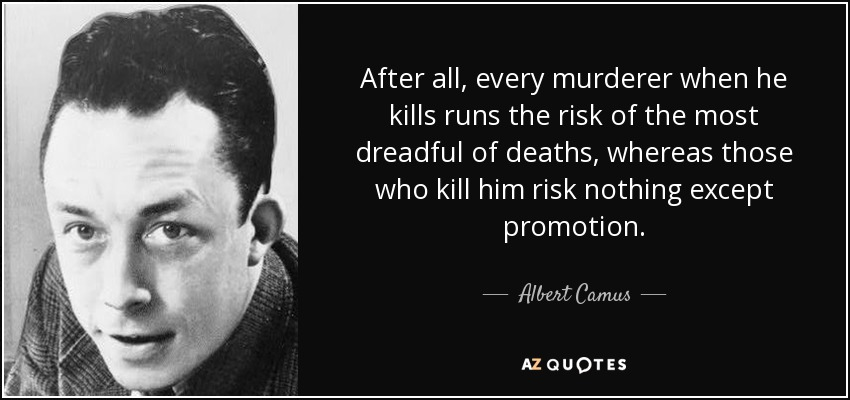 After all, every murderer when he kills runs the risk of the most dreadful of deaths, whereas those who kill him risk nothing except promotion. - Albert Camus