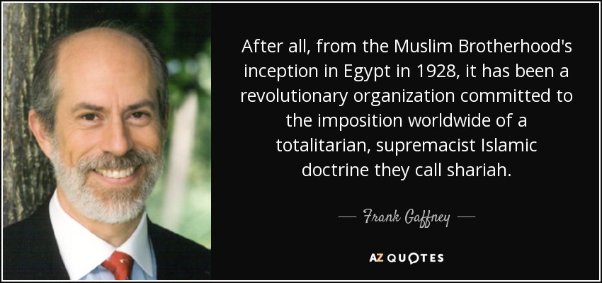 After all, from the Muslim Brotherhood's inception in Egypt in 1928, it has been a revolutionary organization committed to the imposition worldwide of a totalitarian, supremacist Islamic doctrine they call shariah. - Frank Gaffney