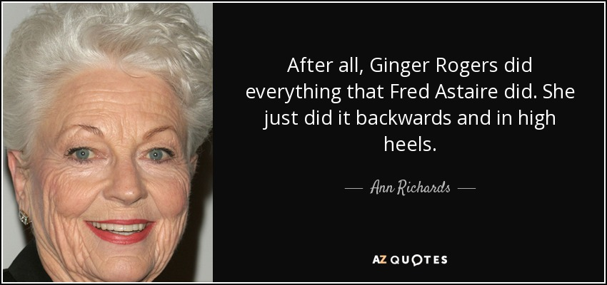 After all, Ginger Rogers did everything that Fred Astaire did. She just did it backwards and in high heels. - Ann Richards