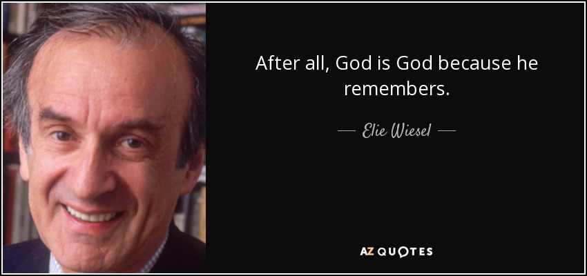 After all, God is God because he remembers. - Elie Wiesel