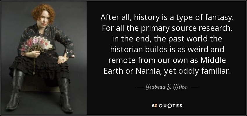 After all, history is a type of fantasy. For all the primary source research, in the end, the past world the historian builds is as weird and remote from our own as Middle Earth or Narnia, yet oddly familiar. - Ysabeau S. Wilce