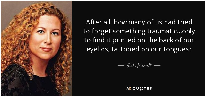 After all, how many of us had tried to forget something traumatic...only to find it printed on the back of our eyelids, tattooed on our tongues? - Jodi Picoult