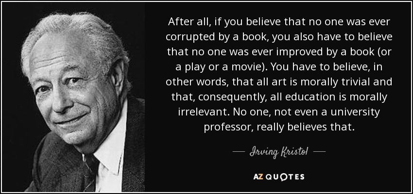 After all, if you believe that no one was ever corrupted by a book, you also have to believe that no one was ever improved by a book (or a play or a movie). You have to believe, in other words, that all art is morally trivial and that, consequently, all education is morally irrelevant. No one, not even a university professor, really believes that. - Irving Kristol