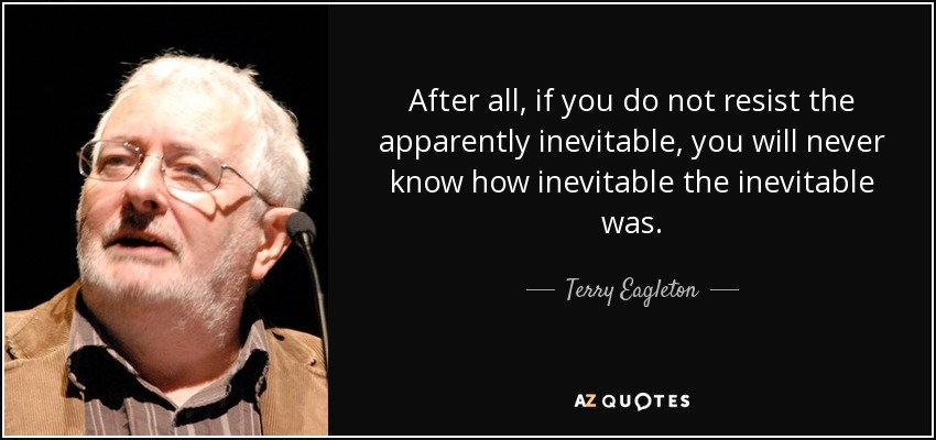 After all, if you do not resist the apparently inevitable, you will never know how inevitable the inevitable was. - Terry Eagleton